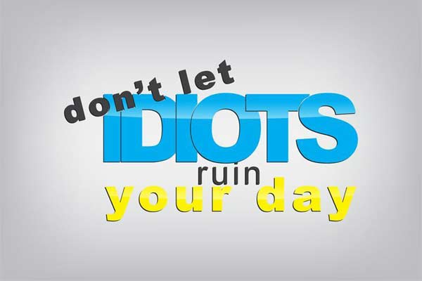 Don´t let idiots ruin your day